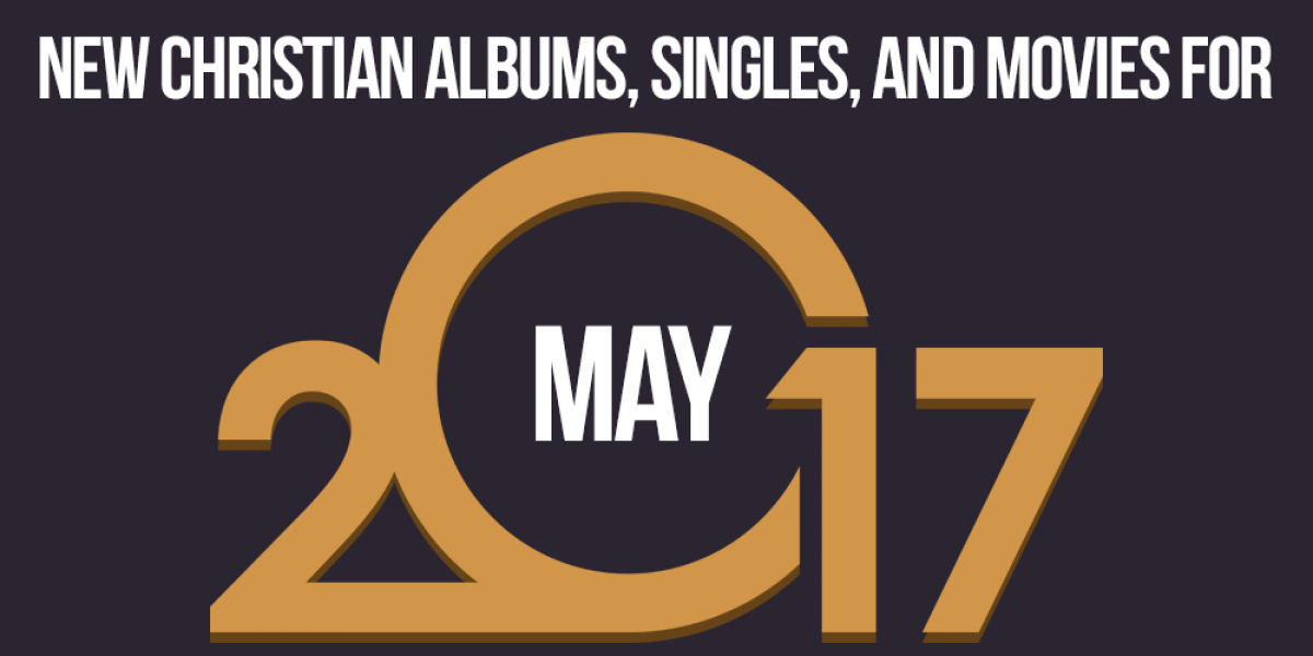 New Christian Albums, Singles, and Movies for May 2017