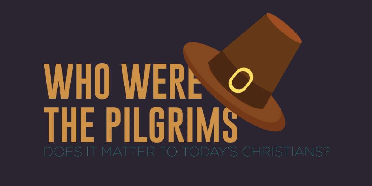 Who Were the Pilgrims: Does It Matter to Today's Christians?