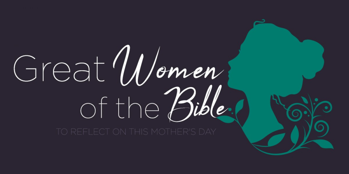 Great Women of the Bible to Reflect on This Mother's Day